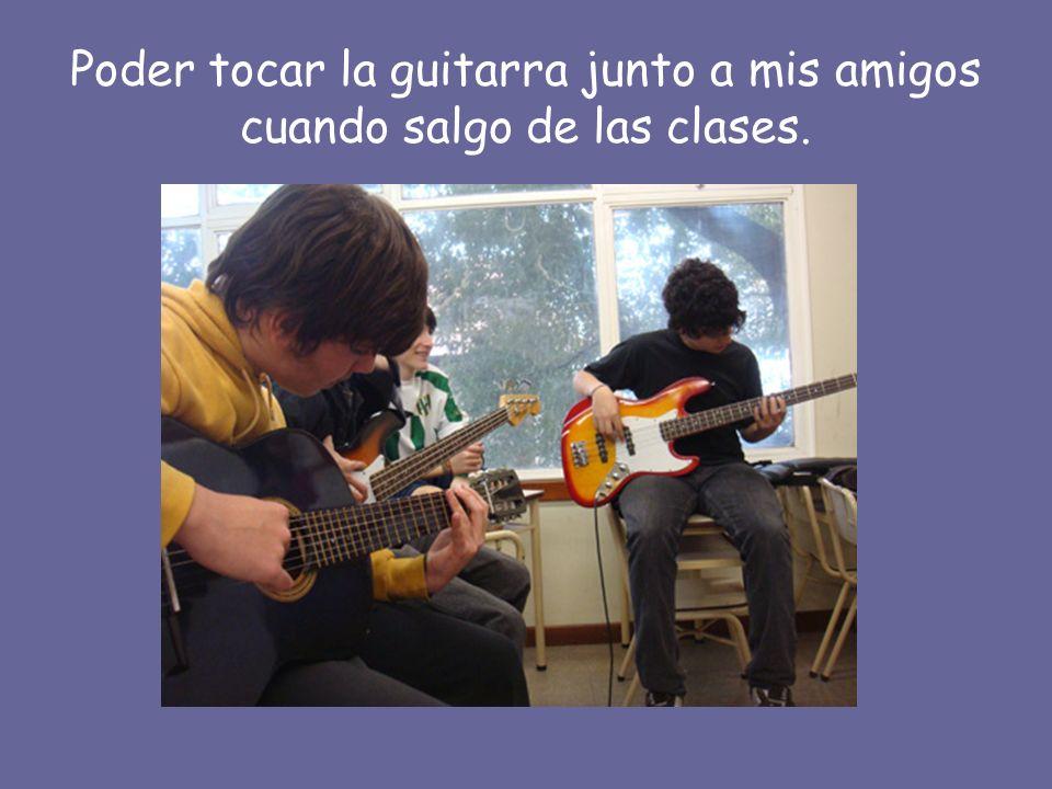 Poder tocar la guitarra junto a mis amigos cuando salgo de las clases.