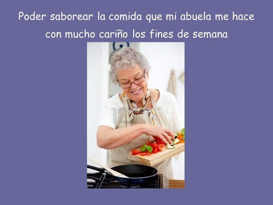 Poder saborear la comida que mi abuela me hace con mucho cariño los fines de semana