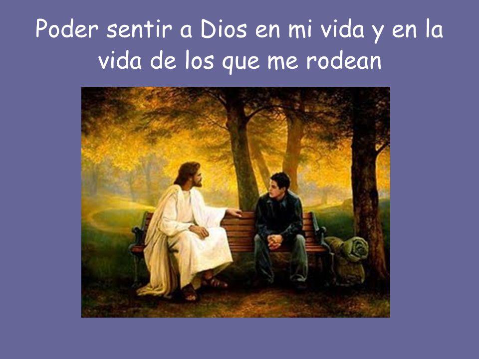 Poder sentir a Dios en mi vida y en la vida de los que me rodean