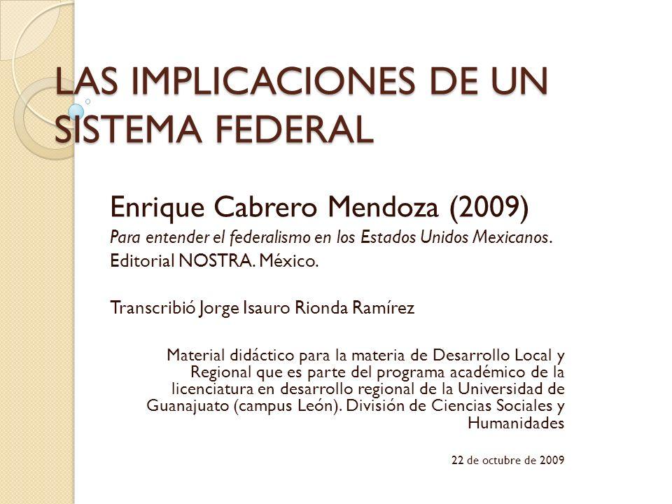LAS IMPLICACIONES DE UN SISTEMA FEDERAL Enrique Cabrero Mendoza (2009) Para entender el federalismo en los Estados Unidos Mexicanos. Editorial NOSTRA.