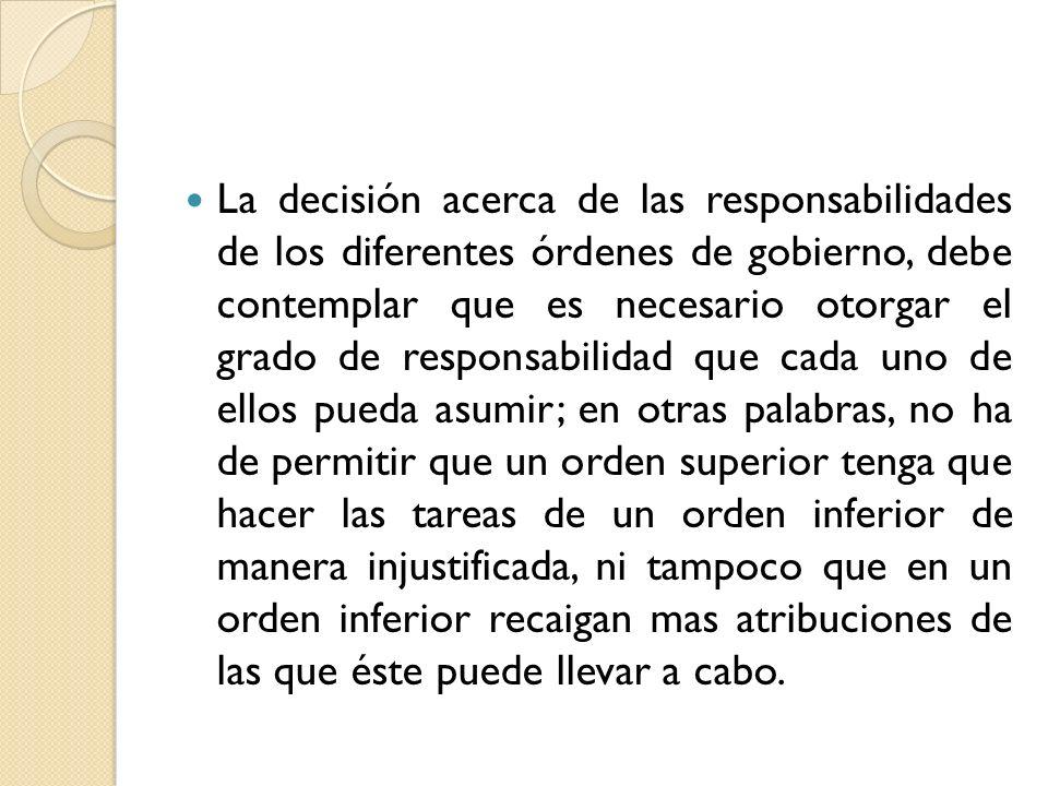 La decisión acerca de las responsabilidades de los diferentes órdenes de gobierno, debe contemplar que es necesario otorgar el grado de responsabilida