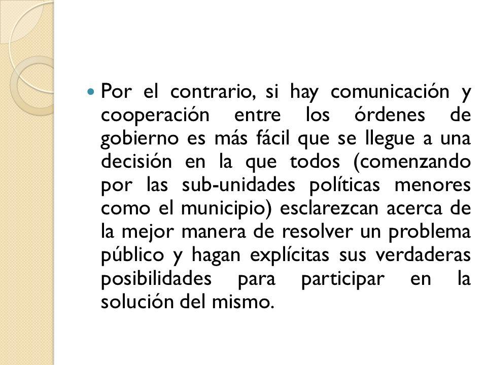 Por el contrario, si hay comunicación y cooperación entre los órdenes de gobierno es más fácil que se llegue a una decisión en la que todos (comenzand