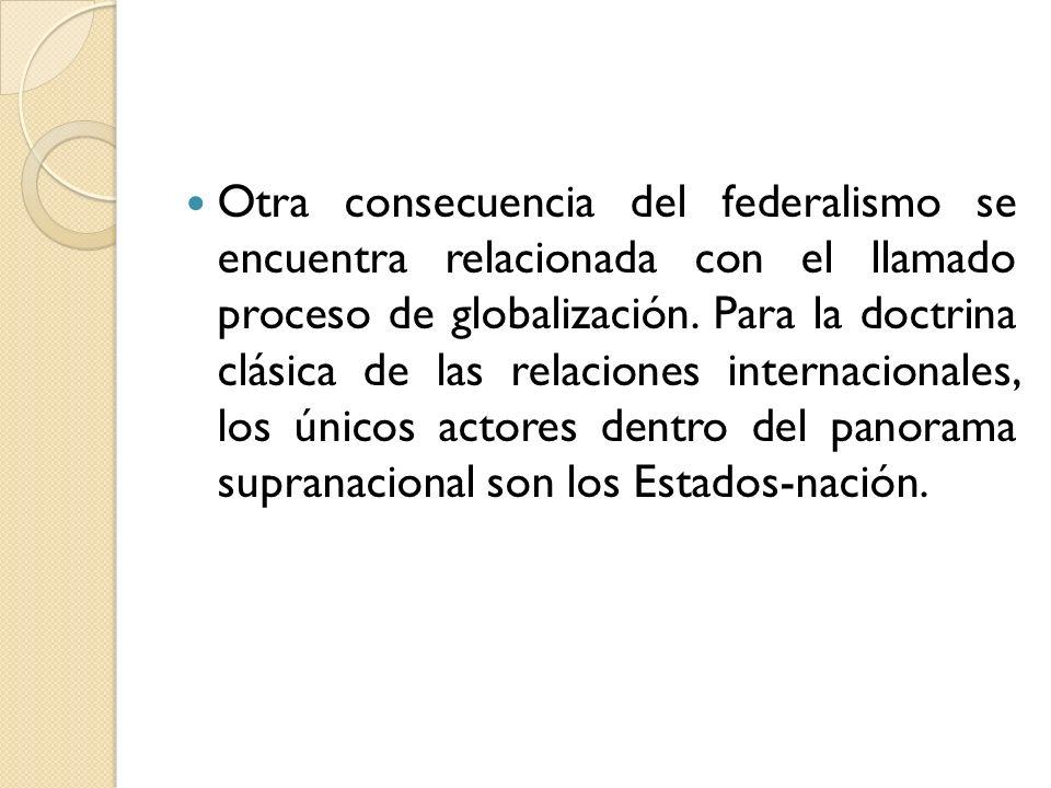Otra consecuencia del federalismo se encuentra relacionada con el llamado proceso de globalización. Para la doctrina clásica de las relaciones interna