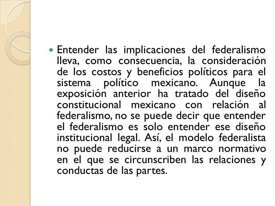 Entender las implicaciones del federalismo lleva, como consecuencia, la consideración de los costos y beneficios políticos para el sistema político me