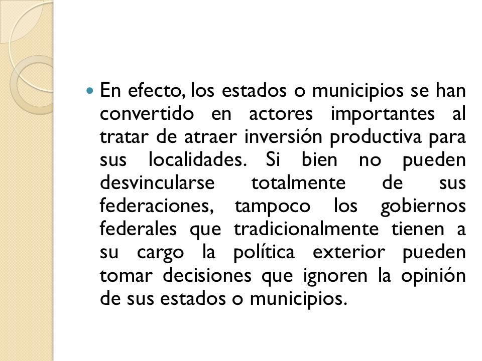 En efecto, los estados o municipios se han convertido en actores importantes al tratar de atraer inversión productiva para sus localidades. Si bien no