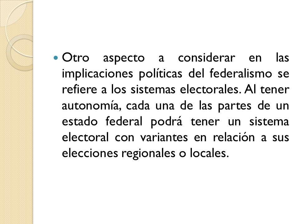 Otro aspecto a considerar en las implicaciones políticas del federalismo se refiere a los sistemas electorales. Al tener autonomía, cada una de las pa