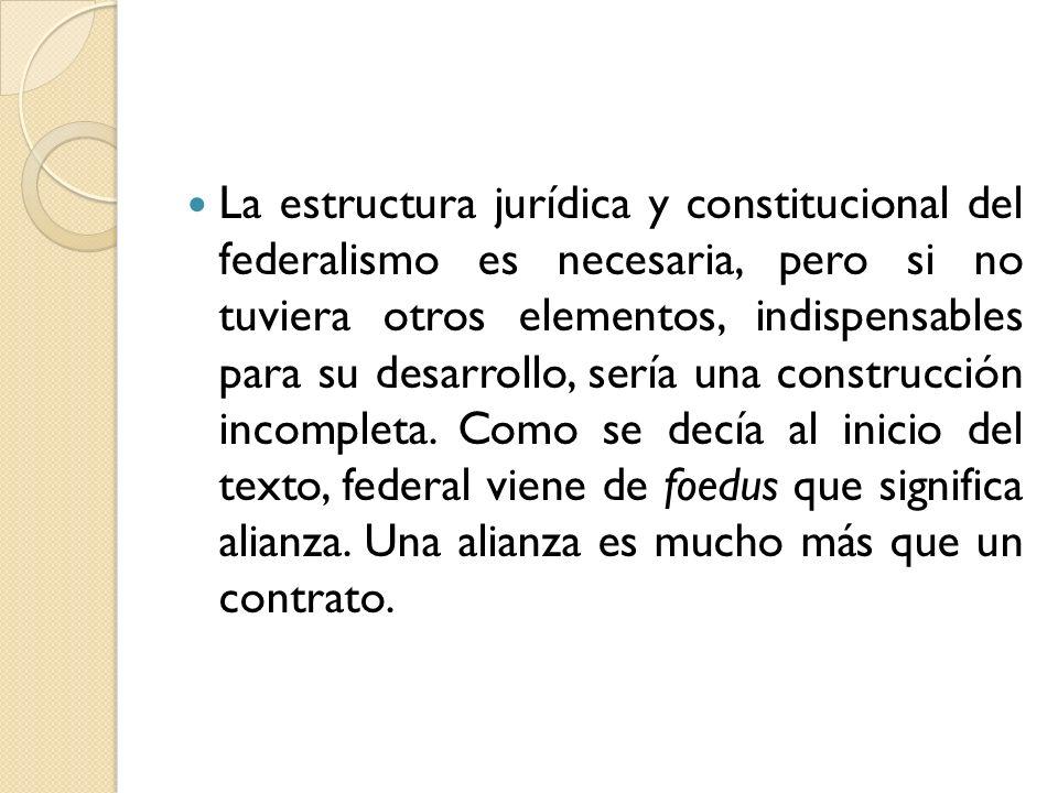 La estructura jurídica y constitucional del federalismo es necesaria, pero si no tuviera otros elementos, indispensables para su desarrollo, sería una