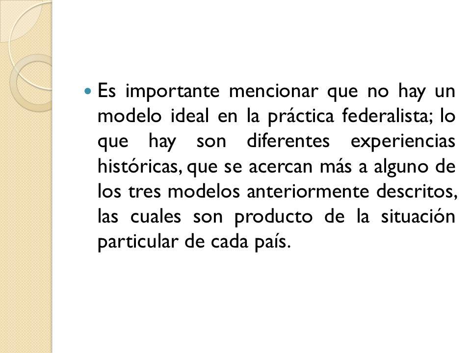 Es importante mencionar que no hay un modelo ideal en la práctica federalista; lo que hay son diferentes experiencias históricas, que se acercan más a