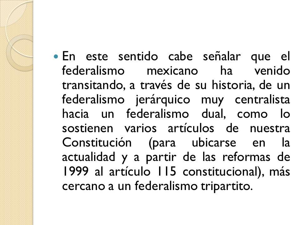 En este sentido cabe señalar que el federalismo mexicano ha venido transitando, a través de su historia, de un federalismo jerárquico muy centralista