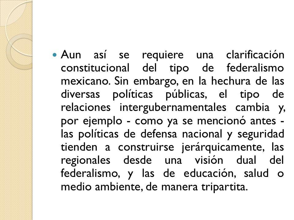 Aun así se requiere una clarificación constitucional del tipo de federalismo mexicano. Sin embargo, en la hechura de las diversas políticas públicas,