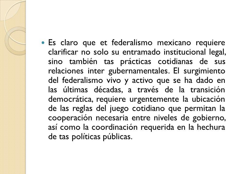 Es claro que et federalismo mexicano requiere clarificar no solo su entramado institucional legal, sino también tas prácticas cotidianas de sus relaci