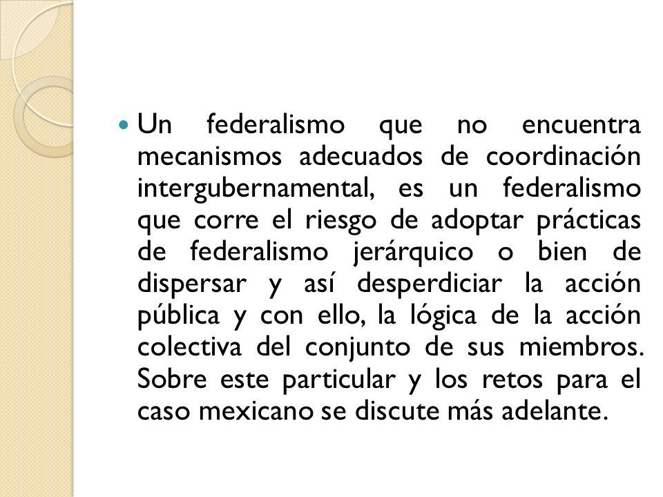 Un federalismo que no encuentra mecanismos adecuados de coordinación intergubernamental, es un federalismo que corre el riesgo de adoptar prácticas de