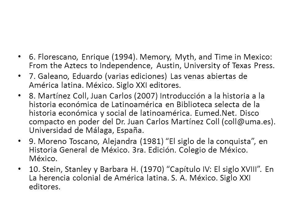 6. Florescano, Enrique (1994). Memory, Myth, and Time in Mexico: From the Aztecs to Independence, Austin, University of Texas Press. 7. Galeano, Eduar