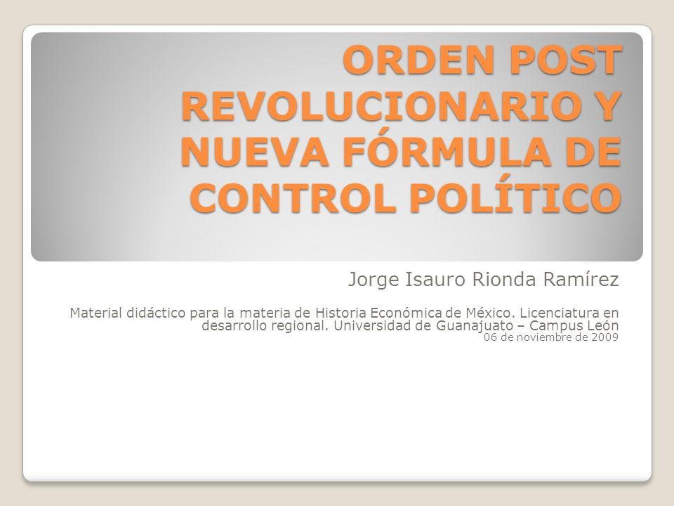 ORDEN POST REVOLUCIONARIO Y NUEVA FÓRMULA DE CONTROL POLÍTICO Jorge Isauro Rionda Ramírez Material didáctico para la materia de Historia Económica de