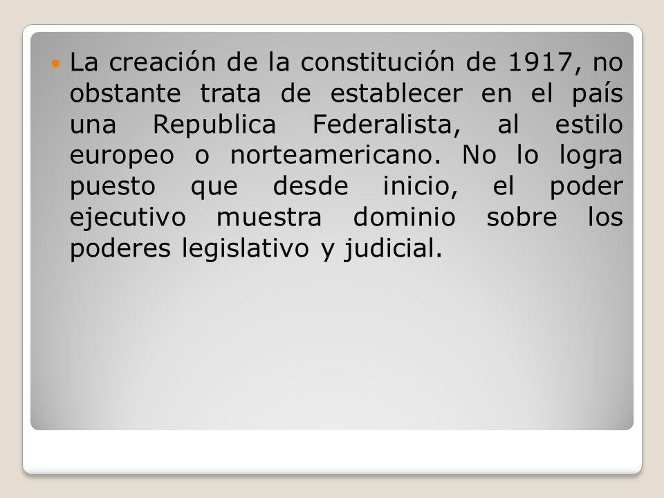 La creación de la constitución de 1917, no obstante trata de establecer en el país una Republica Federalista, al estilo europeo o norteamericano. No l