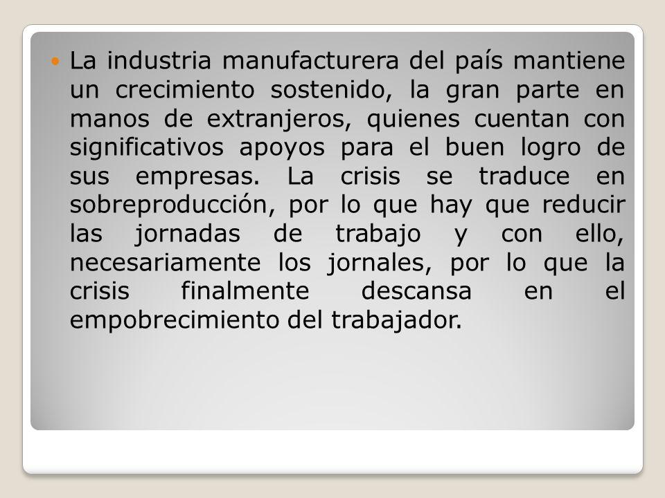 La industria manufacturera del país mantiene un crecimiento sostenido, la gran parte en manos de extranjeros, quienes cuentan con significativos apoyo