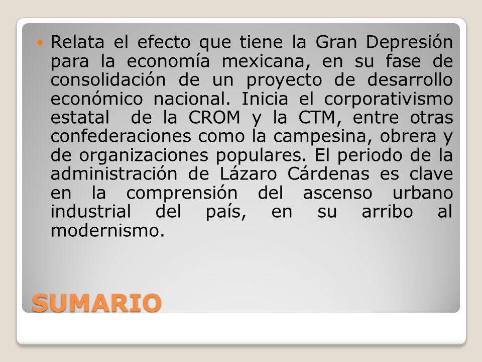 SUMARIO Relata el efecto que tiene la Gran Depresión para la economía mexicana, en su fase de consolidación de un proyecto de desarrollo económico nac