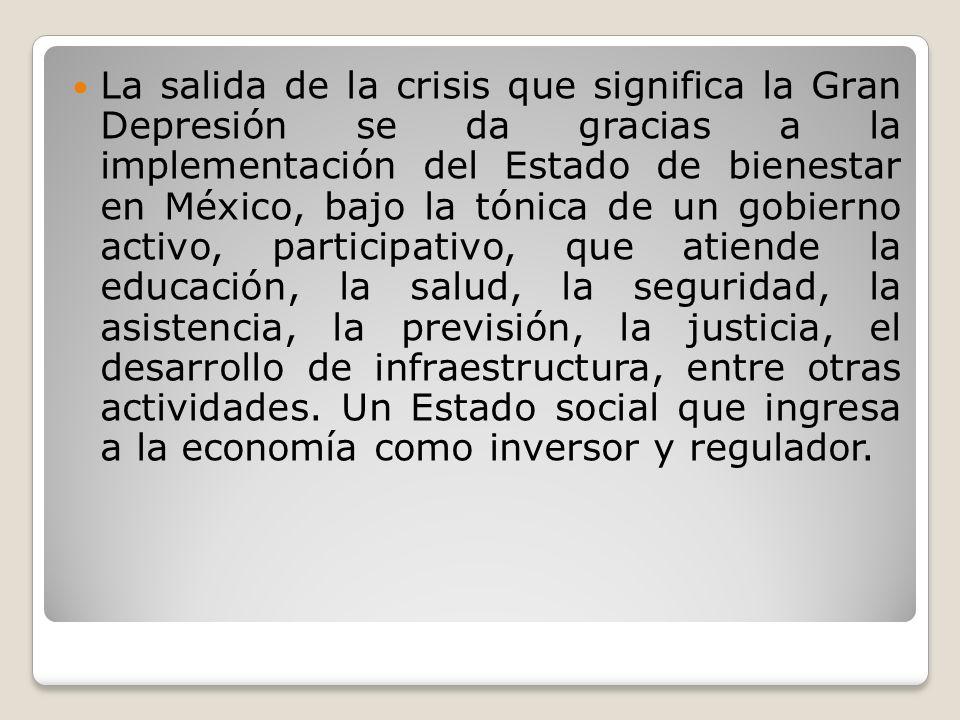 La salida de la crisis que significa la Gran Depresión se da gracias a la implementación del Estado de bienestar en México, bajo la tónica de un gobie