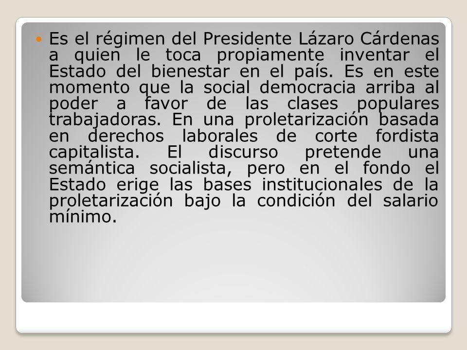 Es el régimen del Presidente Lázaro Cárdenas a quien le toca propiamente inventar el Estado del bienestar en el país. Es en este momento que la social