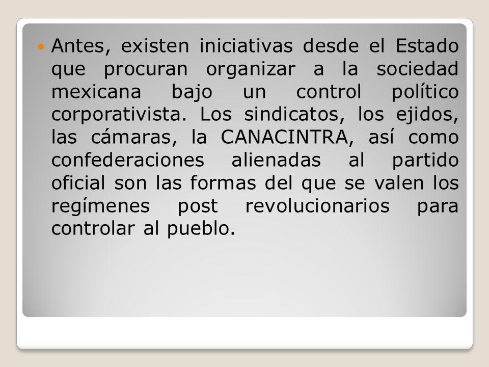 Antes, existen iniciativas desde el Estado que procuran organizar a la sociedad mexicana bajo un control político corporativista. Los sindicatos, los