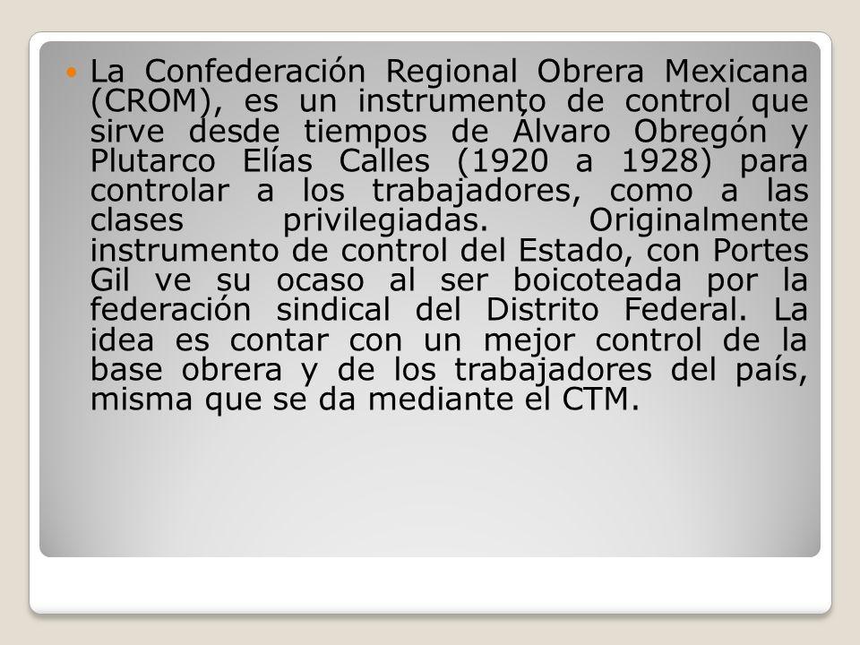 La Confederación Regional Obrera Mexicana (CROM), es un instrumento de control que sirve desde tiempos de Álvaro Obregón y Plutarco Elías Calles (1920
