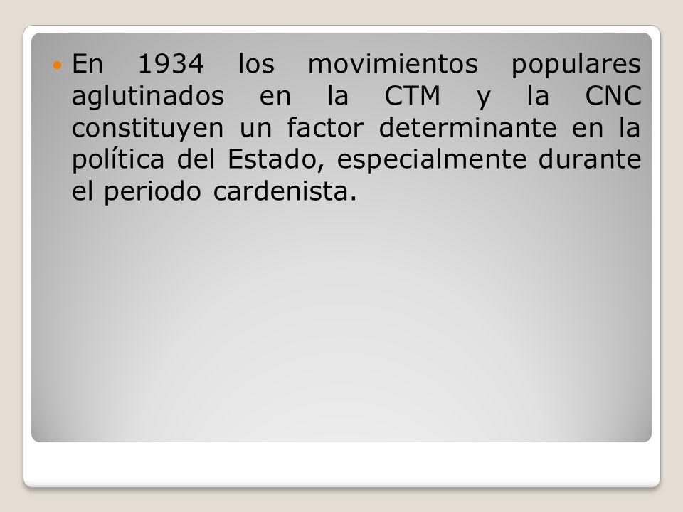 En 1934 los movimientos populares aglutinados en la CTM y la CNC constituyen un factor determinante en la política del Estado, especialmente durante e