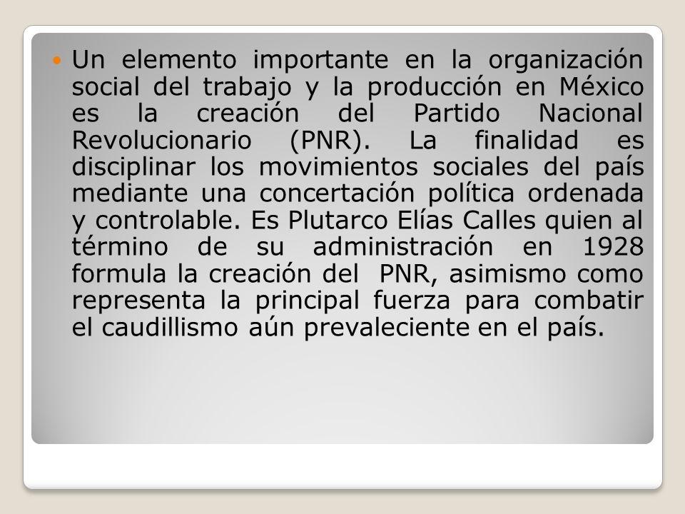Un elemento importante en la organización social del trabajo y la producción en México es la creación del Partido Nacional Revolucionario (PNR). La fi