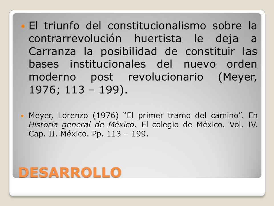 DESARROLLO El triunfo del constitucionalismo sobre la contrarrevolución huertista le deja a Carranza la posibilidad de constituir las bases institucio