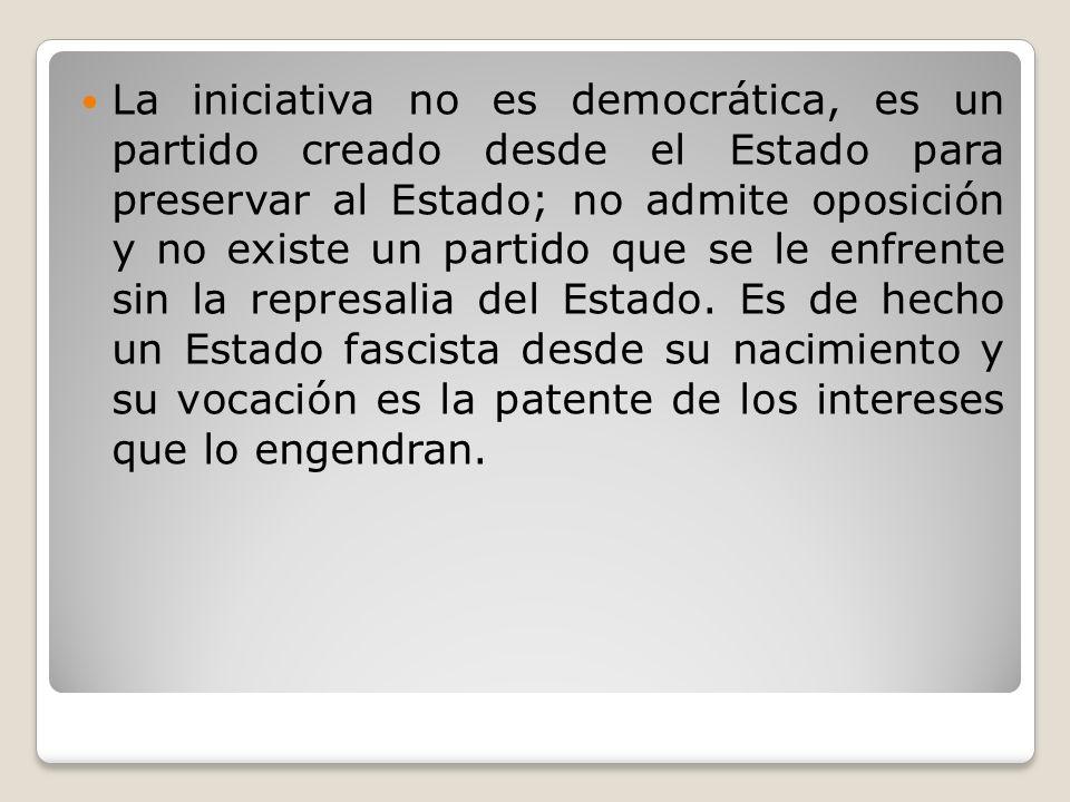La iniciativa no es democrática, es un partido creado desde el Estado para preservar al Estado; no admite oposición y no existe un partido que se le e