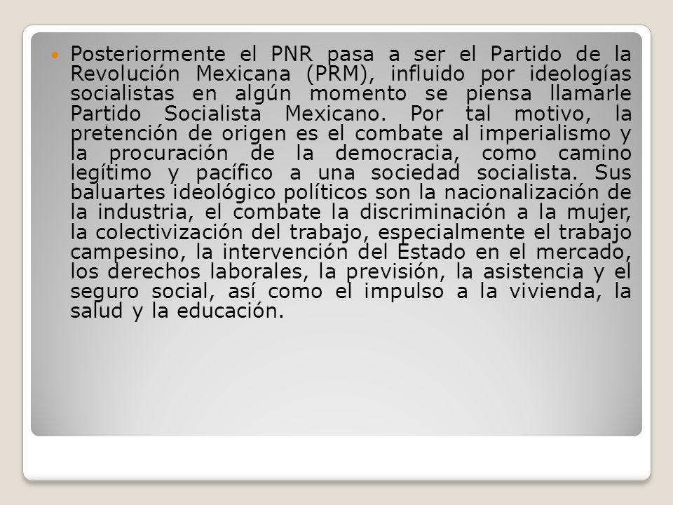 Posteriormente el PNR pasa a ser el Partido de la Revolución Mexicana (PRM), influido por ideologías socialistas en algún momento se piensa llamarle P