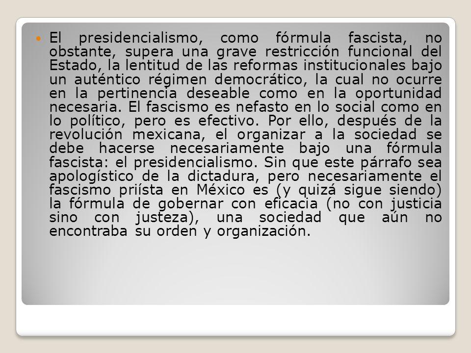 El presidencialismo, como fórmula fascista, no obstante, supera una grave restricción funcional del Estado, la lentitud de las reformas institucionale