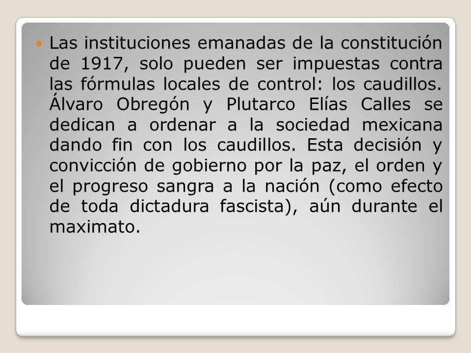 Las instituciones emanadas de la constitución de 1917, solo pueden ser impuestas contra las fórmulas locales de control: los caudillos. Álvaro Obregón