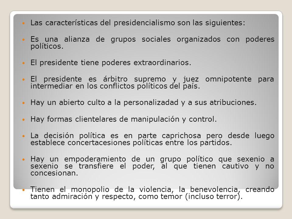 Las características del presidencialismo son las siguientes: Es una alianza de grupos sociales organizados con poderes políticos. El presidente tiene