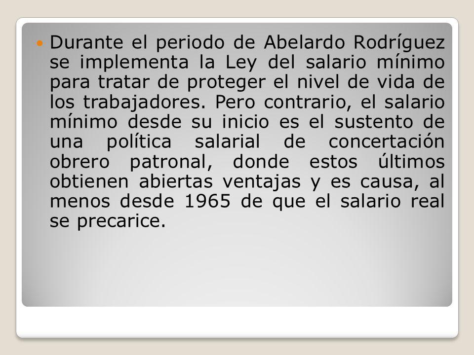 Durante el periodo de Abelardo Rodríguez se implementa la Ley del salario mínimo para tratar de proteger el nivel de vida de los trabajadores. Pero co
