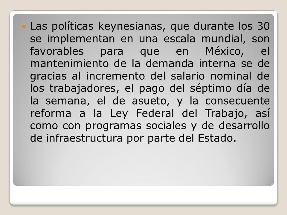 Las políticas keynesianas, que durante los 30 se implementan en una escala mundial, son favorables para que en México, el mantenimiento de la demanda
