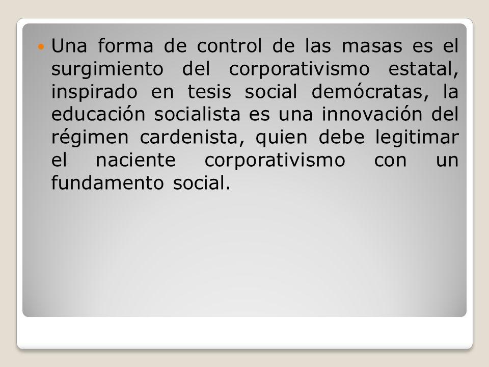 Una forma de control de las masas es el surgimiento del corporativismo estatal, inspirado en tesis social demócratas, la educación socialista es una i