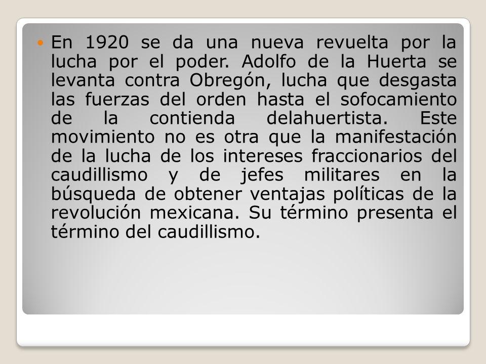 En 1920 se da una nueva revuelta por la lucha por el poder. Adolfo de la Huerta se levanta contra Obregón, lucha que desgasta las fuerzas del orden ha