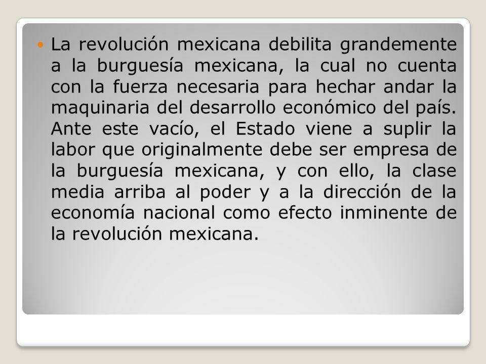La revolución mexicana debilita grandemente a la burguesía mexicana, la cual no cuenta con la fuerza necesaria para hechar andar la maquinaria del des