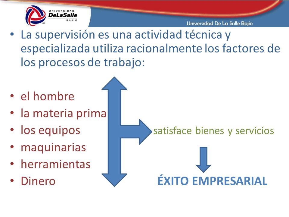 La supervisión es una actividad técnica y especializada utiliza racionalmente los factores de los procesos de trabajo: el hombre la materia prima los