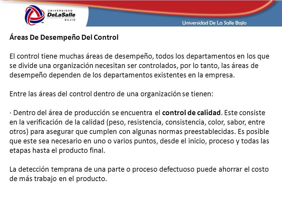 Áreas De Desempeño Del Control El control tiene muchas áreas de desempeño, todos los departamentos en los que se divide una organización necesitan ser controlados, por lo tanto, las áreas de desempeño dependen de los departamentos existentes en la empresa.