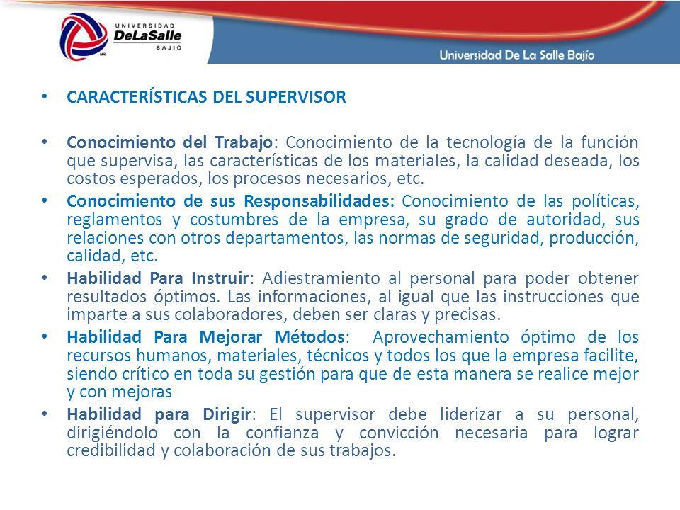 CARACTERÍSTICAS DEL SUPERVISOR Conocimiento del Trabajo: Conocimiento de la tecnología de la función que supervisa, las características de los materiales, la calidad deseada, los costos esperados, los procesos necesarios, etc.