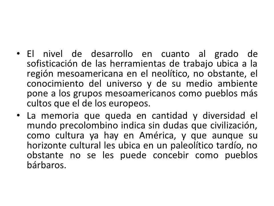 El nivel de desarrollo en cuanto al grado de sofisticación de las herramientas de trabajo ubica a la región mesoamericana en el neolítico, no obstante