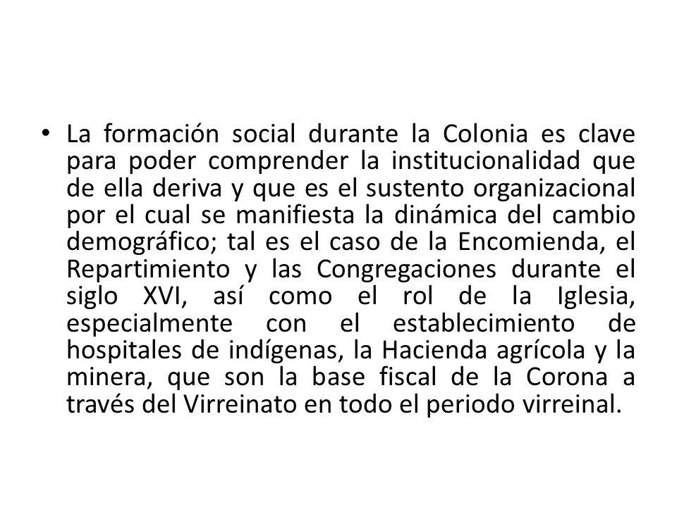 La formación social durante la Colonia es clave para poder comprender la institucionalidad que de ella deriva y que es el sustento organizacional por