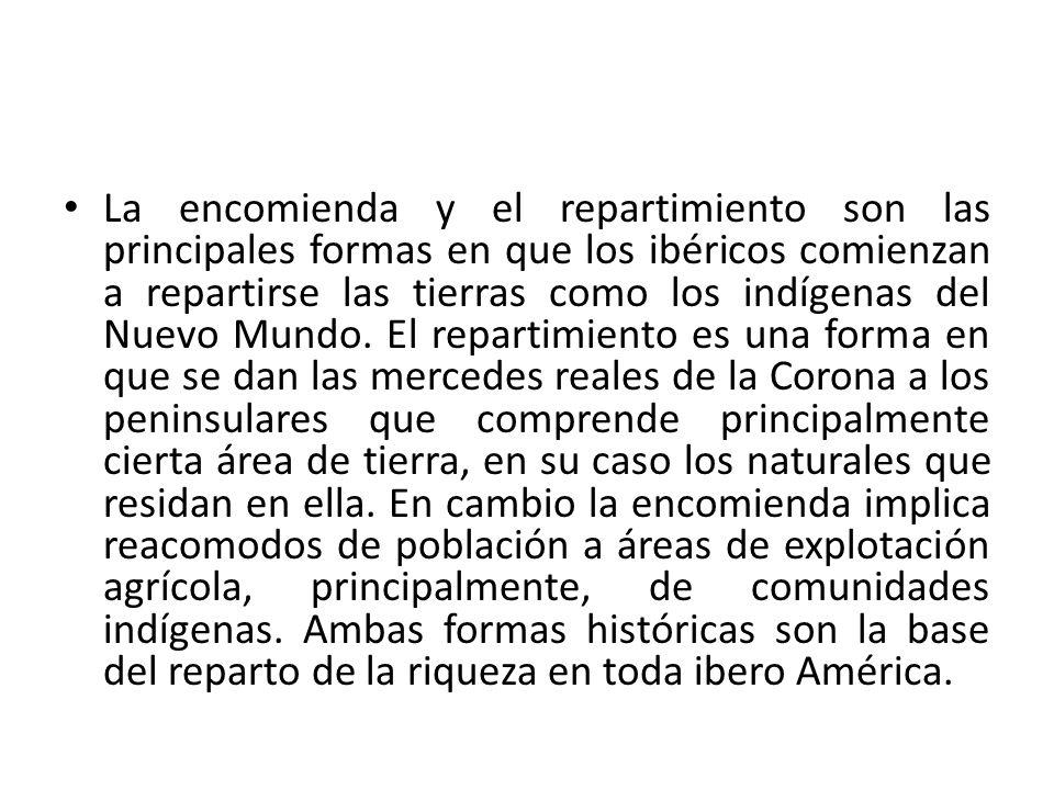 La encomienda y el repartimiento son las principales formas en que los ibéricos comienzan a repartirse las tierras como los indígenas del Nuevo Mundo.