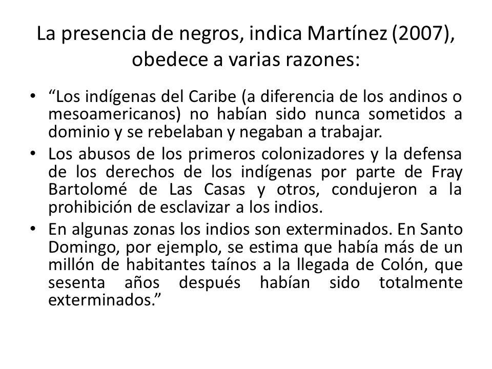 La presencia de negros, indica Martínez (2007), obedece a varias razones: Los indígenas del Caribe (a diferencia de los andinos o mesoamericanos) no h