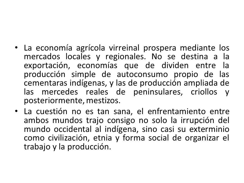 La economía agrícola virreinal prospera mediante los mercados locales y regionales. No se destina a la exportación, economías que de dividen entre la