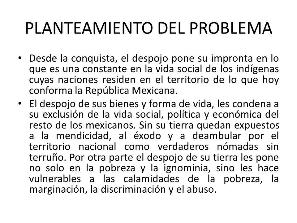 PLANTEAMIENTO DEL PROBLEMA Desde la conquista, el despojo pone su impronta en lo que es una constante en la vida social de los indígenas cuyas nacione