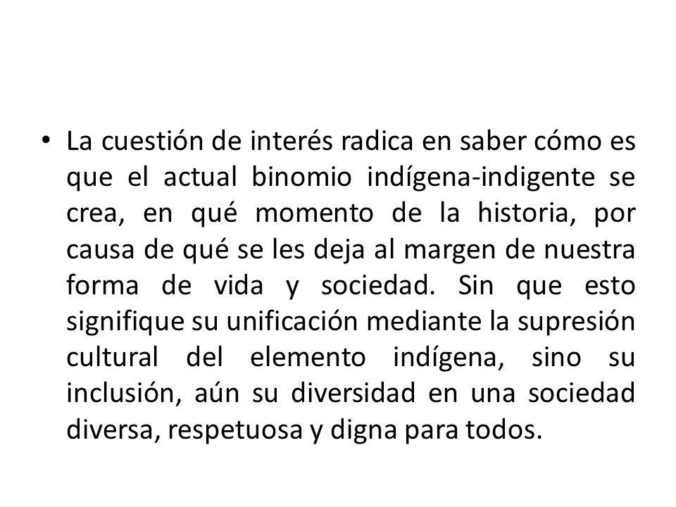 La cuestión de interés radica en saber cómo es que el actual binomio indígena-indigente se crea, en qué momento de la historia, por causa de qué se le