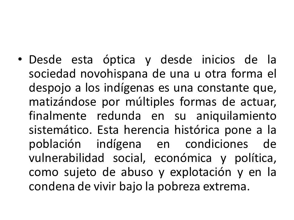 Desde esta óptica y desde inicios de la sociedad novohispana de una u otra forma el despojo a los indígenas es una constante que, matizándose por múlt