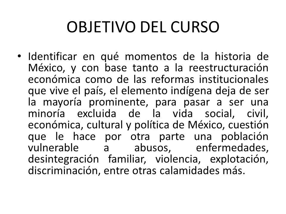 OBJETIVO DEL CURSO Identificar en qué momentos de la historia de México, y con base tanto a la reestructuración económica como de las reformas institu